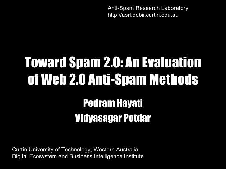 Toward Spam 2.0: An Evaluation of Web 2.0 Anti-Spam Methods Pedram Hayati Vidyasagar Potdar Curtin University of Technolog...