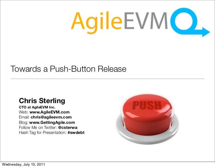 Towards a Push-Button Release         Chris Sterling         CTO at AgileEVM Inc.         Web: www.AgileEVM.com         Em...