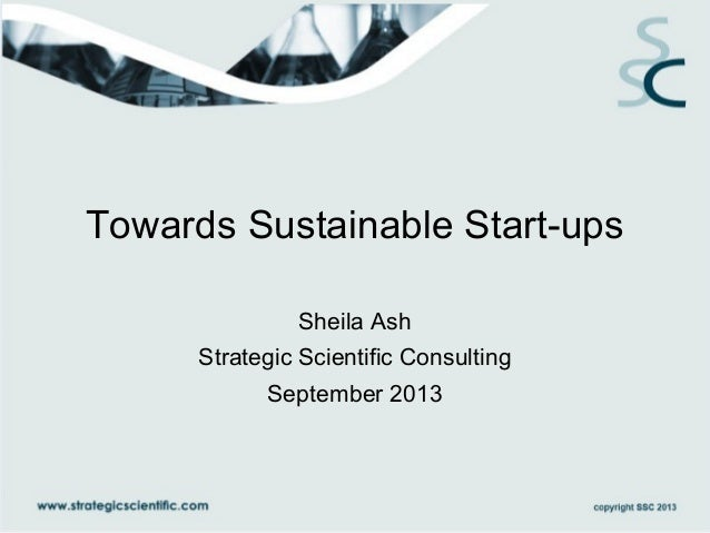 Towards Sustainable Start-ups Sheila Ash Strategic Scientific Consulting September 2013