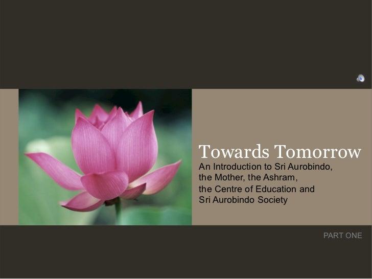 Towards TomorrowAn Introduction to Sri Aurobindo,the Mother, the Ashram,the Centre of Education andSri Aurobindo Society  ...