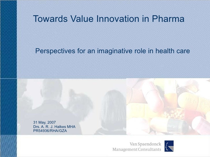 Towards Value Innovation in Pharma 31 May, 2007 Drs. A. R. J. Halkes MHA PR54936/RHA/GZA Perspectives for an imaginative r...