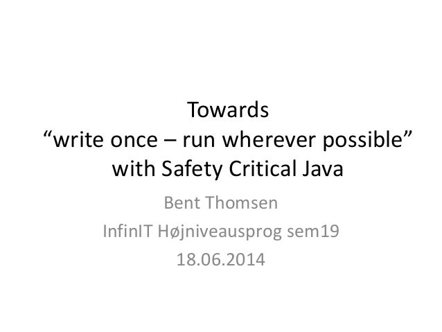 """Towards """"write once – run wherever possible"""" with Safety Critical Java Bent Thomsen InfinIT Højniveausprog sem19 18.06.2014"""