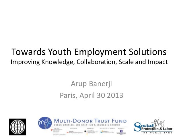 Towards Youth Employment SolutionsImproving Knowledge, Collaboration, Scale and ImpactArup BanerjiParis, April 30 2013