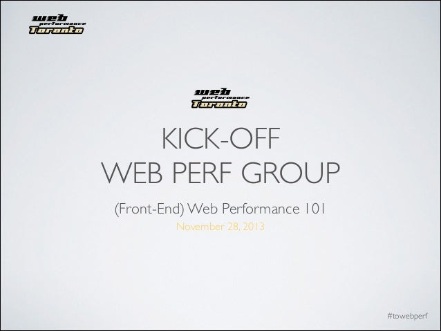 KICK-OFF	  WEB PERF GROUP (Front-End) Web Performance 101 November 28, 2013  #towebperf