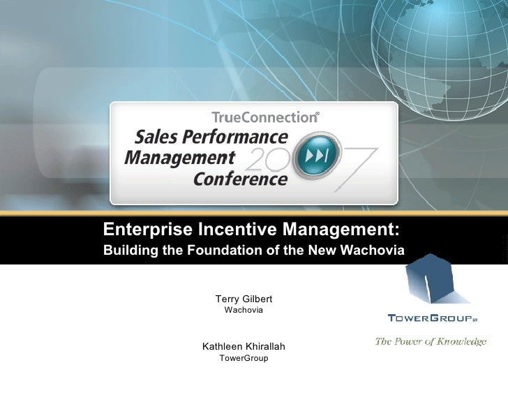 Enterprise Incentive Management:  Building the Foundation of the New Wachovia Terry Gilbert Wachovia Kathleen Khirallah To...