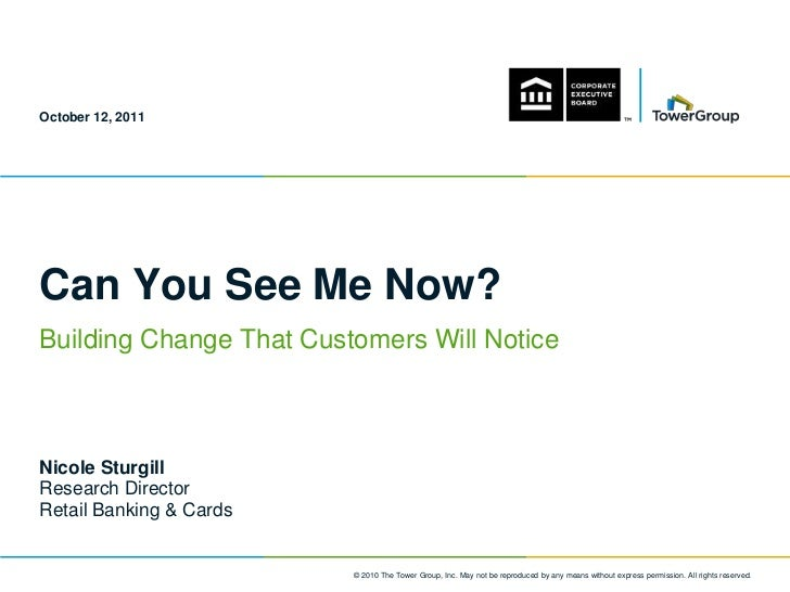 October 12, 2011Can You See Me Now?Building Change That Customers Will NoticeNicole SturgillResearch DirectorRetail Bankin...