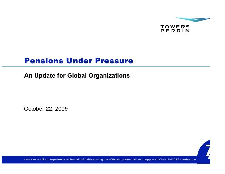Pensions Under Pressure An Update for Global Organizations     October 22, 2009     © 2009 Towers Perrin you              ...