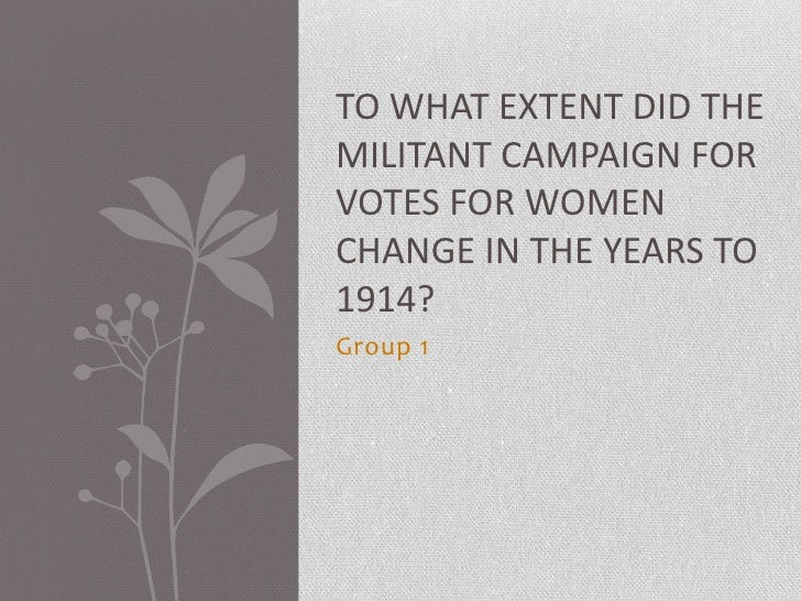 Group 1<br />To what extent did the militant campaign for votes for women change in the years to 1914?<br />