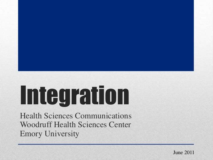 Integration<br />Health Sciences CommunicationsWoodruff Health Sciences Center<br />Emory University<br />June 2011<br />