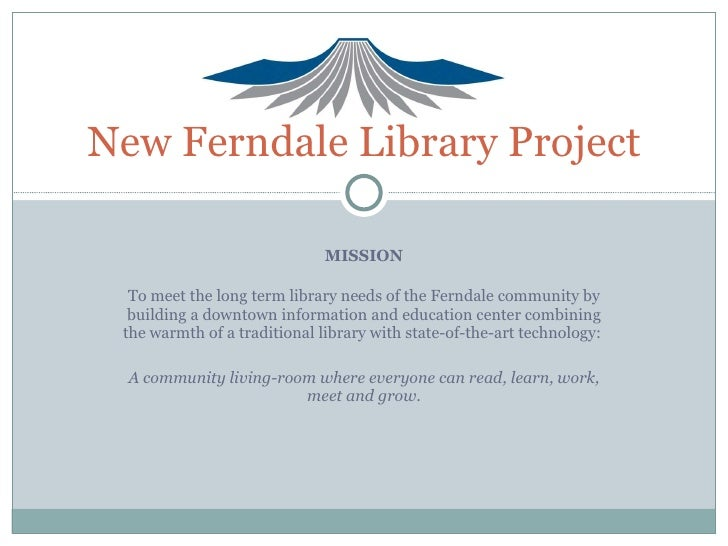 MISSION To meet the long term library needs of the Ferndale community by building a downtown information and education cen...