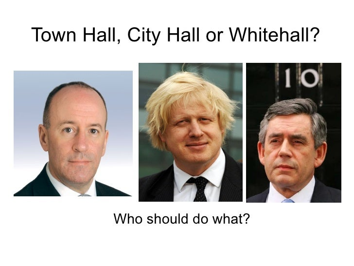 Town Hall, City Hall or Whitehall?              Who should do what?