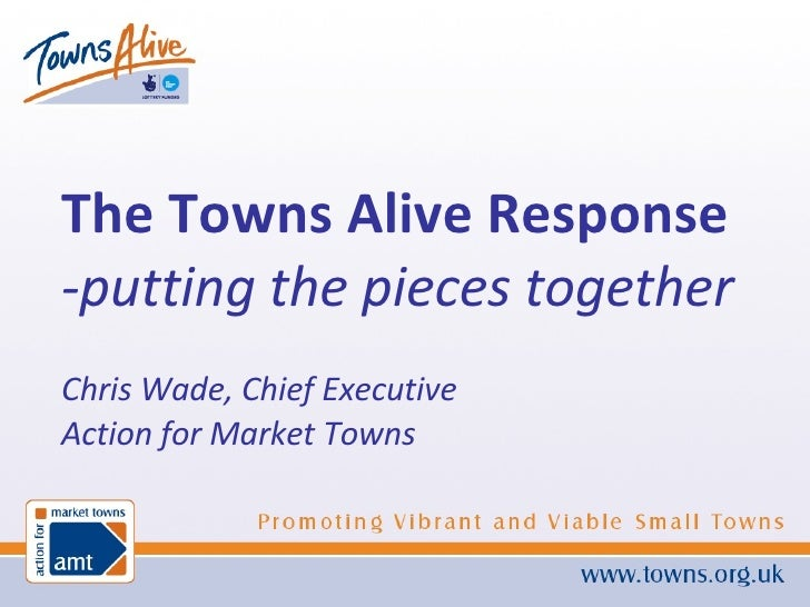 The Towns Alive Response -putting the pieces together Chris Wade, Chief Executive Action for Market Towns