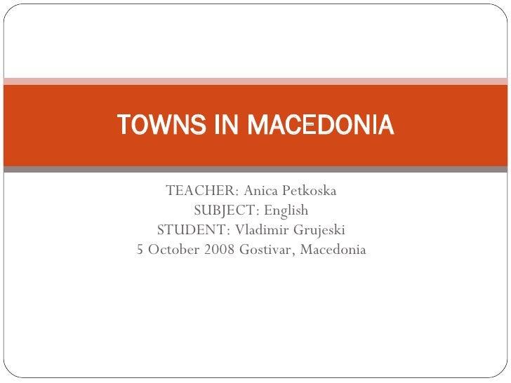 TEACHER: Anica Petkoska SUBJECT: English STUDENT: Vladimir Grujeski 5 October 2008 Gostivar, Macedonia TOWNS IN MACEDONIA
