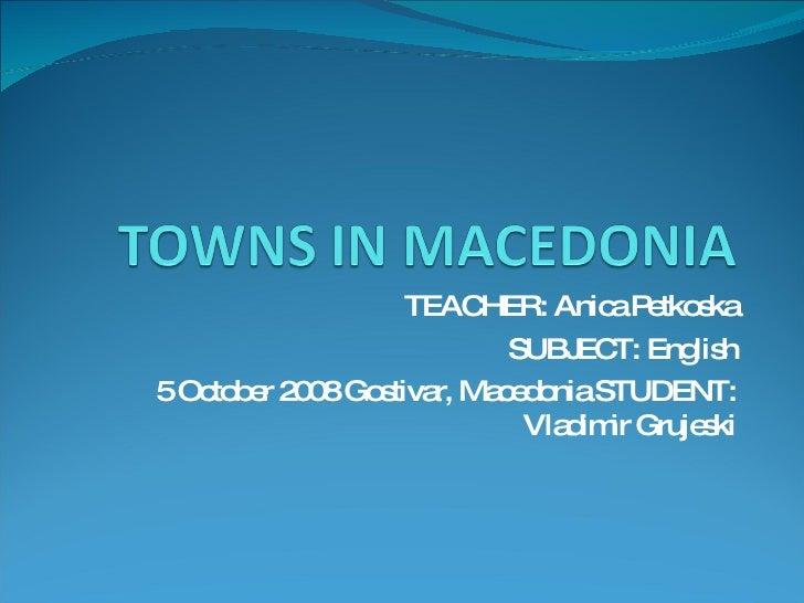 TEACHER: Anica Petkoska SUBJECT: English 5 October 2008 Gostivar, Macedonia STUDENT: Vladimir Grujeski