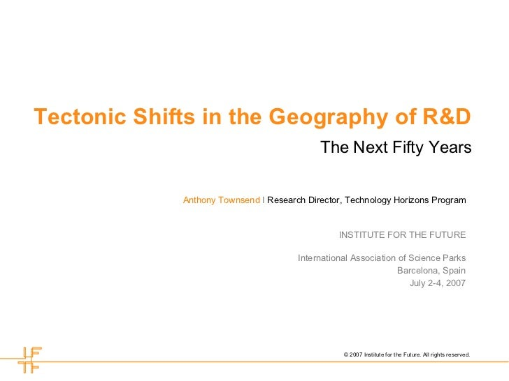 Tectonic Shifts in the Geography of R&D The Next Fifty Years Anthony Townsend   I  Research Director, Technology Horizons ...
