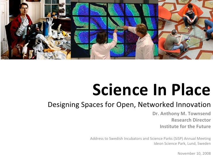 Science In Place Designing Spaces for Open, Networked Innovation Dr. Anthony M. Townsend Research Director Institute for t...