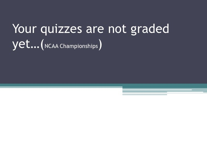 Your quizzes are not graded yet…(NCAA Championships) <br />