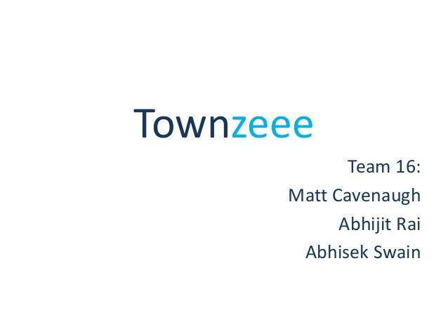Townzeee Team 16: Matt Cavenaugh Abhijit Rai Abhisek Swain