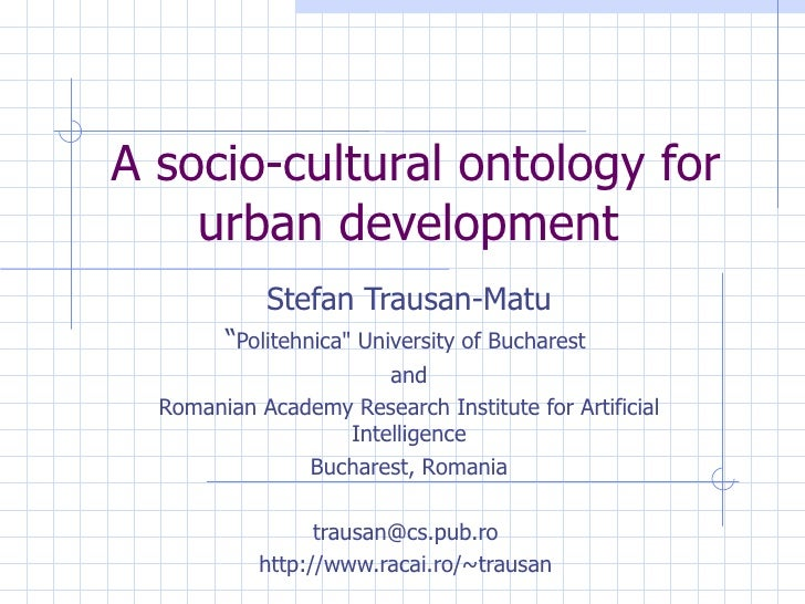 "A socio-cultural ontology for urban development   Stefan Trausan-Matu "" Politehnica"" University of Bucharest  and Rom..."