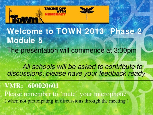 Welcome to TOWN 2013 Phase 2 Module 5 The presentation will commence at 3:30pm All schools will be asked to contribute to ...