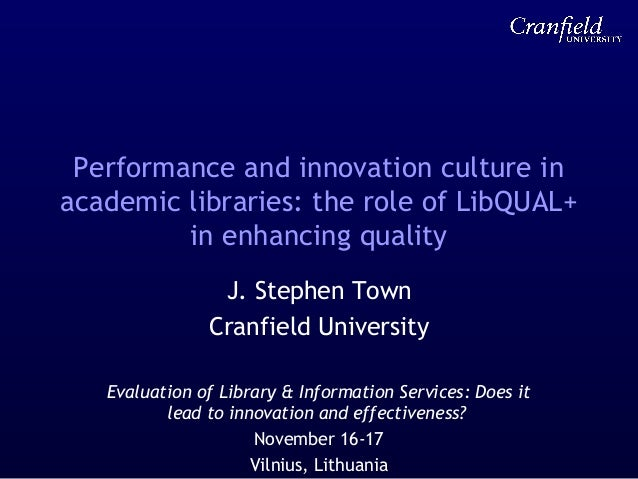 Performance and innovation culture in academic libraries: the role of LibQUAL+ in enhancing quality J. Stephen Town Cranfi...