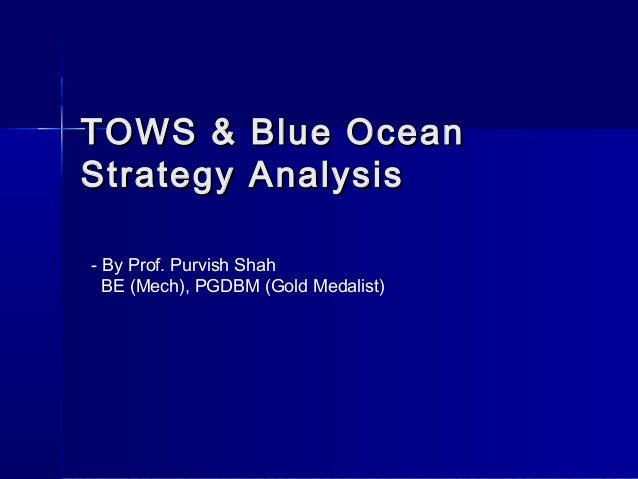 TOWS & Blue OceanTOWS & Blue Ocean Strategy AnalysisStrategy Analysis - By Prof. Purvish Shah BE (Mech), PGDBM (Gold Medal...