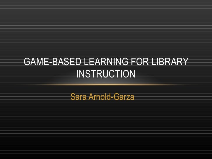 Sara Arnold-Garza GAME-BASED LEARNING FOR LIBRARY INSTRUCTION