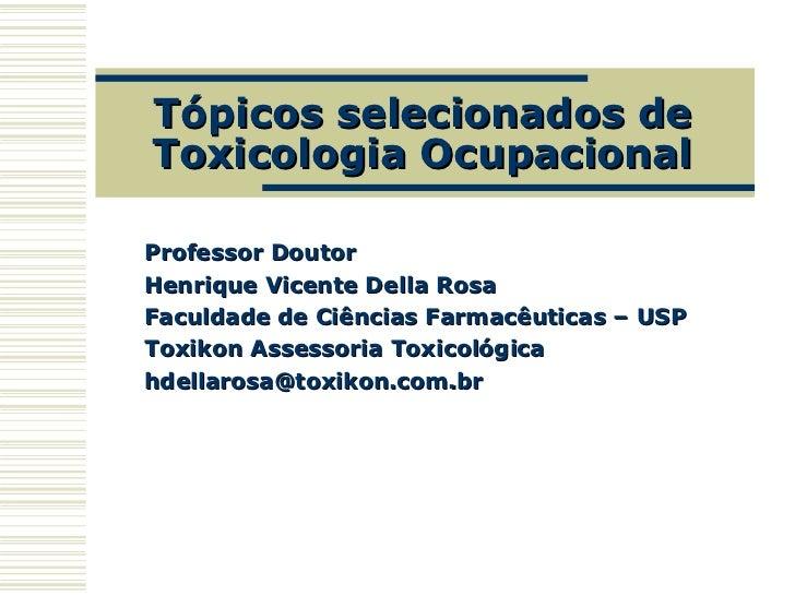 Tópicos selecionados deToxicologia OcupacionalProfessor DoutorHenrique Vicente Della RosaFaculdade de Ciências Farmacêutic...