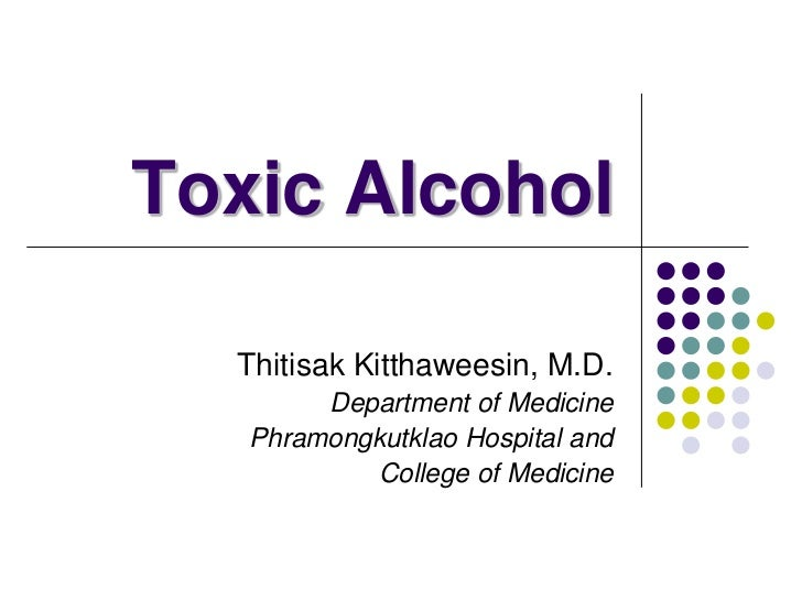 Toxic Alcohol  Thitisak Kitthaweesin, M.D.        Department of Medicine   Phramongkutklao Hospital and            College...
