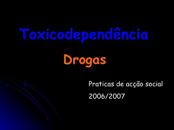Toxicodependência  Drogas  Praticas de acção social  2006/2007