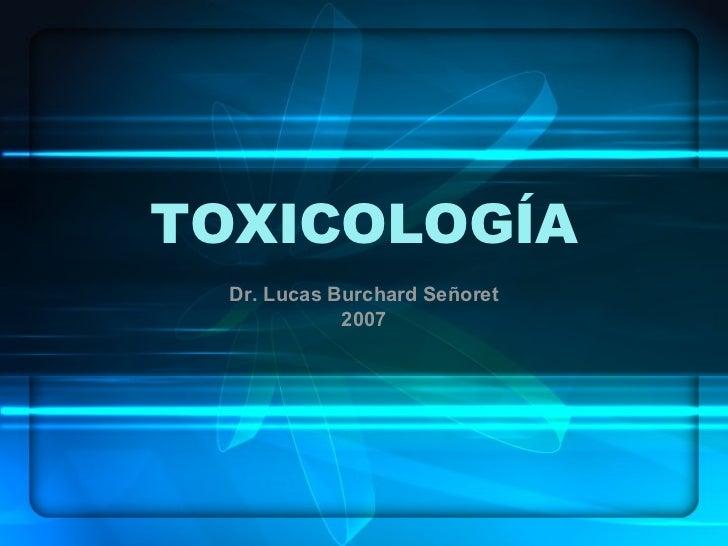TOXICOLOGÍA Dr. Lucas Burchard Señoret 2007