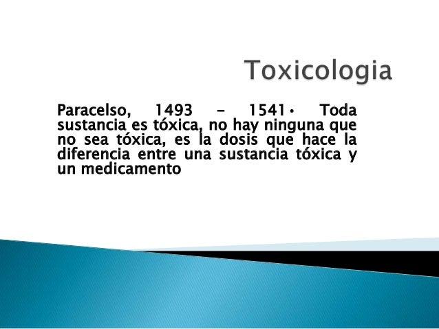 Paracelso, 1493 1541• Toda sustancia es tóxica, no hay ninguna que no sea tóxica, es la dosis que hace la diferencia entre...