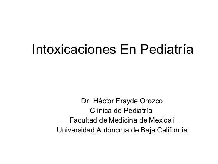 Intoxicaciones En Pediatría Dr. Héctor Frayde Orozco Clínica de Pediatría  Facultad de Medicina de Mexicali Universidad Au...