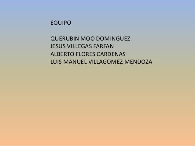 EQUIPOQUERUBIN MOO DOMINGUEZJESUS VILLEGAS FARFANALBERTO FLORES CARDENASLUIS MANUEL VILLAGOMEZ MENDOZA