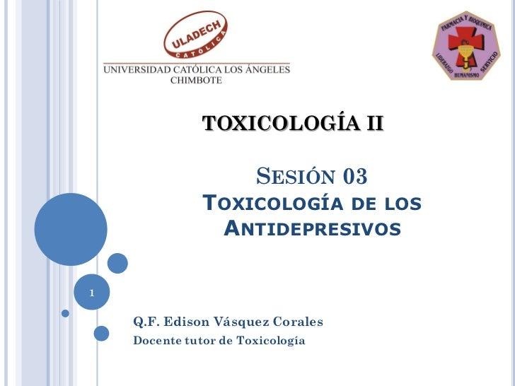 TOXICOLOGÍA II                       SESIÓN 03               TOXICOLOGÍA DE LOS                ANTIDEPRESIVOS1    Q.F. Edi...