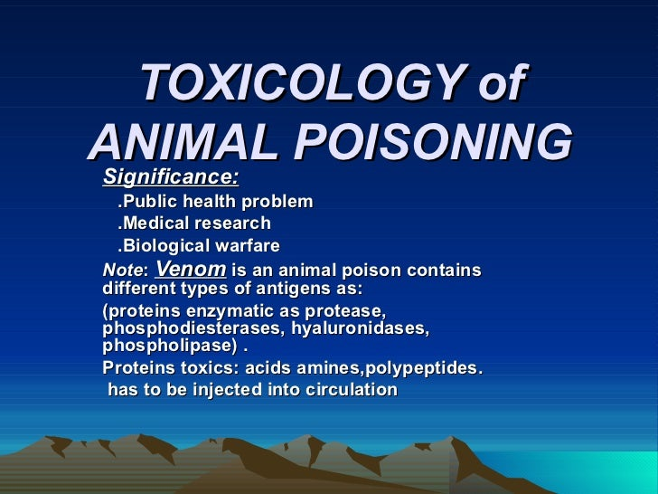 TOXICOLOGY of ANIMAL POISONING Significance: .Public health problem .Medical research .Biological warfare Note :  Venom   ...