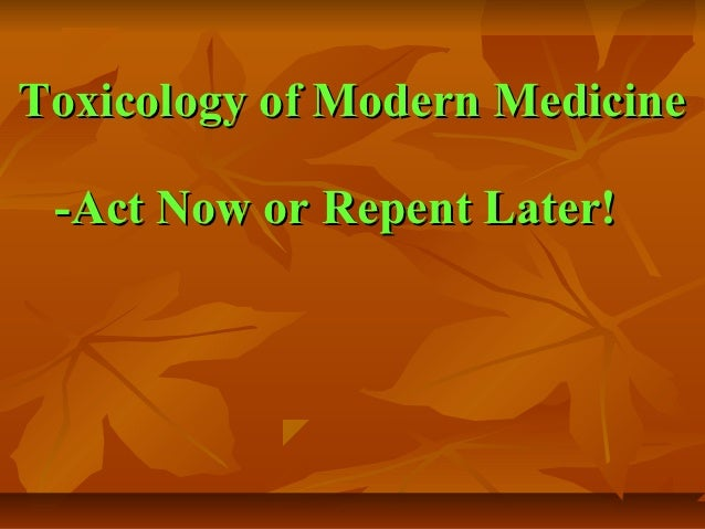 Toxicology of Modern Medicine -Act Now or Repent Later!