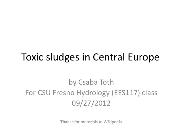 Toxic sludges in Central Europe by Csaba Toth For CSU Fresno Hydrology (EES117) class 09/27/2012 Thanks for materials to W...