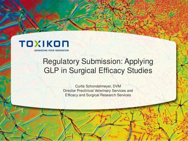 Regulatory Submission: Applying GLP in Surgical Efficacy Studies Curtis Schondelmeyer, DVM Director Preclinical Veterinary...
