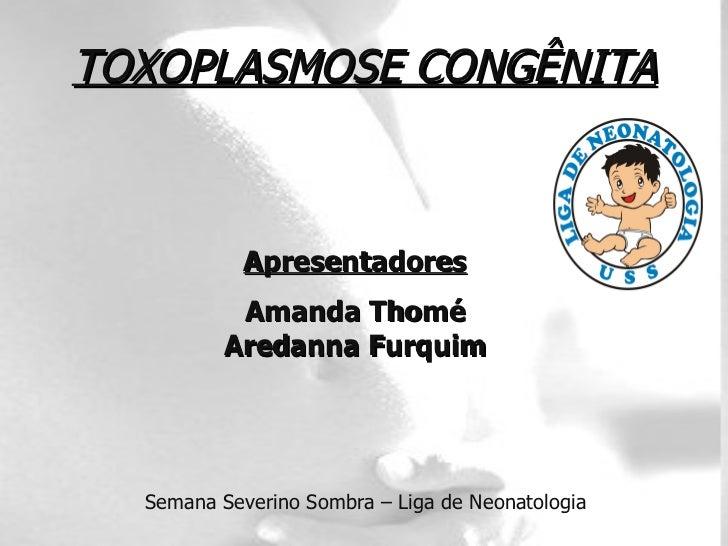 TOXOPLASMOSE CONGÊNITA Apresentadores Amanda Thomé Aredanna Furquim Semana Severino Sombra – Liga de Neonatologia