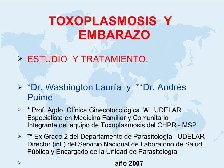 TOXOPLASMOSIS  Y  EMBARAZO <ul><li>ESTUDIO  Y TRATAMIENTO: </li></ul><ul><li>*Dr. Washington Lauría  y  **Dr. Andrés Puime...