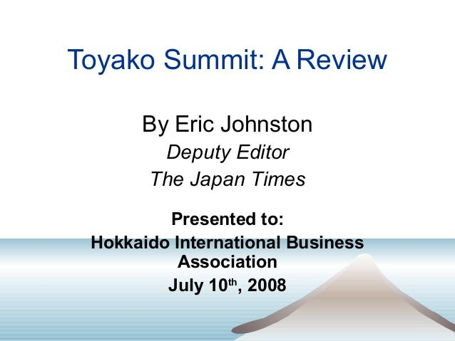 Toyako Summit: A Review By Eric Johnston Deputy Editor The Japan Times Presented to: Hokkaido International Business Assoc...