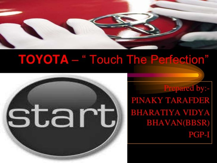 "TOYOTA – "" Touch The Perfection""<br />Prepared by:-<br />PINAKY TARAFDER<br />BHARATIYA VIDYA BHAVAN(BBSR)<br />PGP-I<br />"