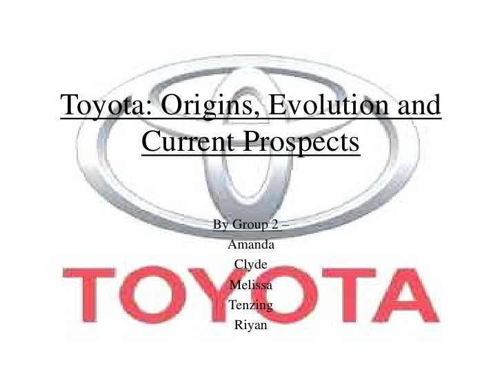 Toyota: Origins, Evolution and Current Prospects<br />By Group 2 –<br />Amanda<br />Clyde<br />Melissa<br />Tenzing<br />R...