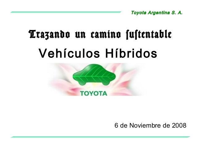 Toyota Argentina S. A. 6 de Noviembre de 2008 Vehículos Híbridos Trazando un camino sustentable