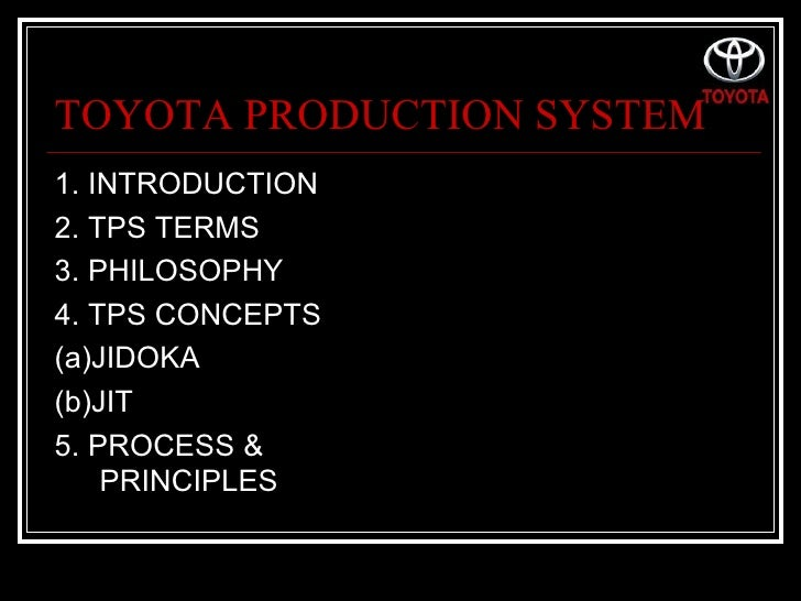 TOYOTA PRODUCTION SYSTEM <ul><li>1. INTRODUCTION </li></ul><ul><li>2. TPS TERMS </li></ul><ul><li>3. PHILOSOPHY </li></ul>...