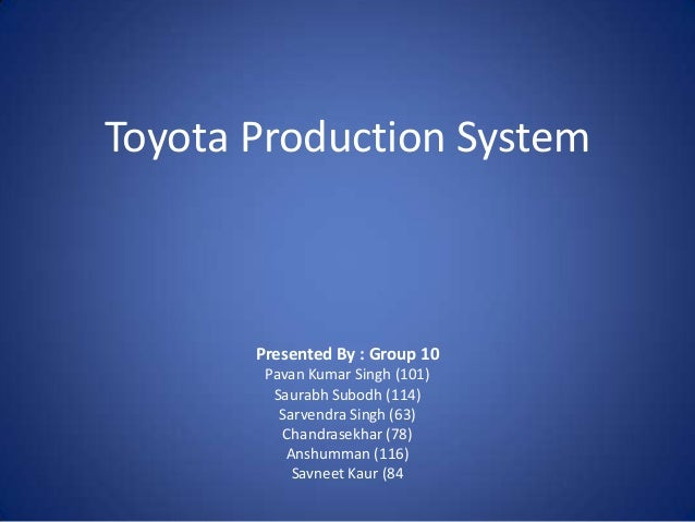 Toyota Production System  Presented By : Group 10 Pavan Kumar Singh (101) Saurabh Subodh (114) Sarvendra Singh (63) Chandr...