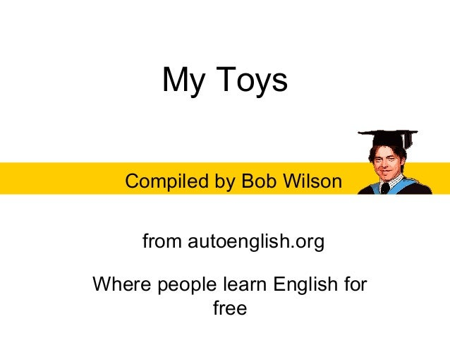 My ToysCompiled by Bob Wilsonfrom autoenglish.orgWhere people learn English forfree