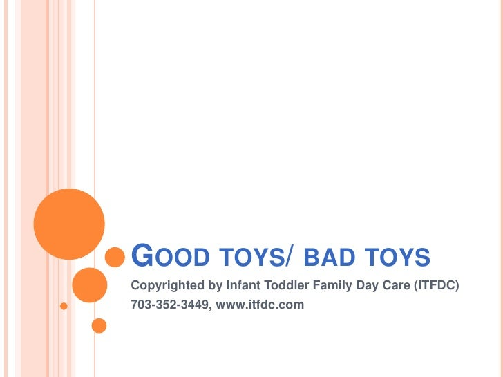 Good toys/ bad toys<br />Copyrighted by Infant Toddler Family Day Care (ITFDC)<br />703-352-3449, www.itfdc.com<br />