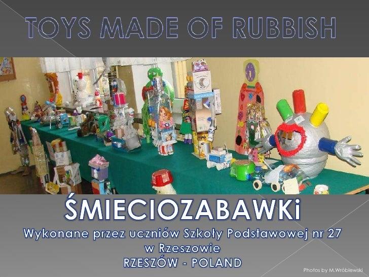 TOYS MADE OF RUBBISH<br />ŚMIECIOZABAWKi<br />Wykonane przez uczniów Szkoły Podstawowej nr 27 w Rzeszowie<br />RZESZÓW - P...